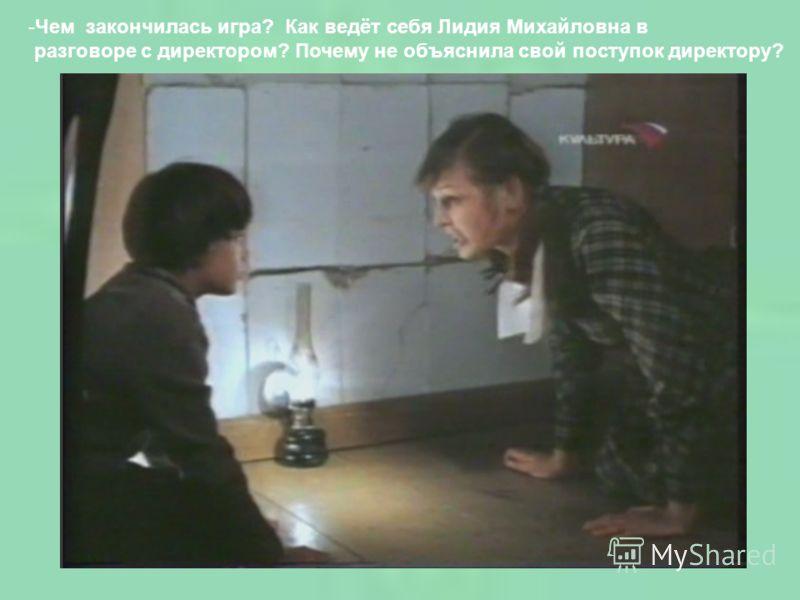 -Чем закончилась игра? Как ведёт себя Лидия Михайловна в разговоре с директором? Почему не объяснила свой поступок директору?