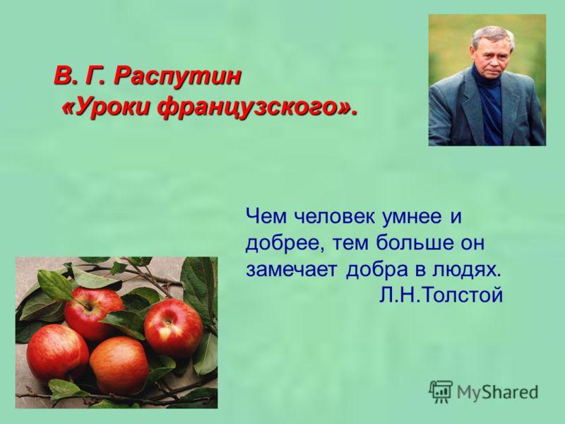 В. Г. Распутин «Уроки французского». «Уроки французского». Чем человек умнее и добрее, тем больше он замечает добра в людях. Л.Н.Толстой