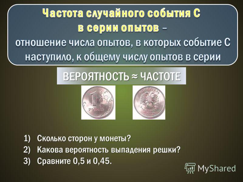 ВЕРОЯТНОСТЬ ЧАСТОТЕ 1)Сколько сторон у монеты? 2)Какова вероятность выпадения решки? 3)Сравните 0,5 и 0,45.