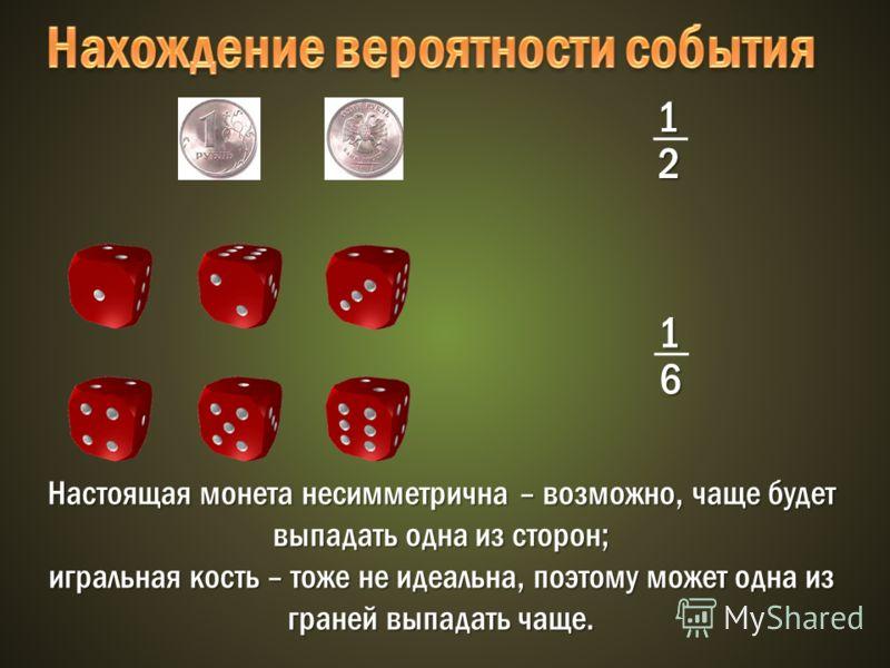 1 2 1 6 Настоящая монета несимметрична – возможно, чаще будет выпадать одна из сторон; игральная кость – тоже не идеальна, поэтому может одна из граней выпадать чаще.