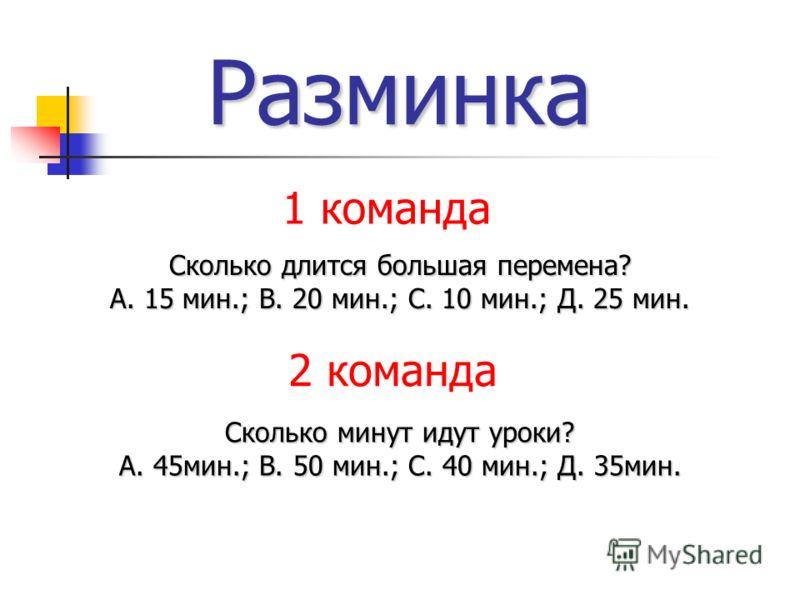 Разминка Сколько длится большая перемена? А. 15 мин.; В. 20 мин.; С. 10 мин.; Д. 25 мин. Сколько минут идут уроки? А. 45мин.; В. 50 мин.; С. 40 мин.; Д. 35мин. 1 команда 2 команда