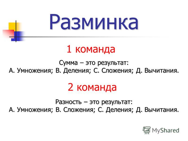 Разминка Сумма – это результат: А. Умножения; В. Деления; С. Сложения; Д. Вычитания. Разность – это результат: А. Умножения; В. Сложения; С. Деления; Д. Вычитания. 1 команда 2 команда