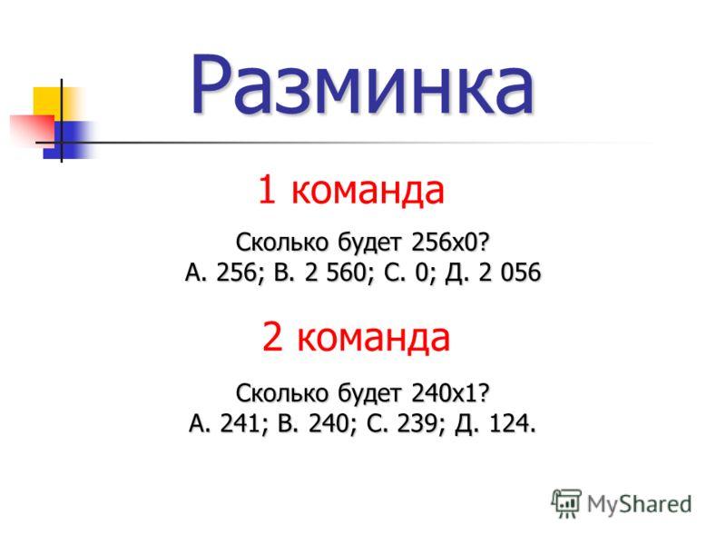 Разминка Сколько будет 256х0? А. 256; В. 2 560; С. 0; Д. 2 056 Сколько будет 240х1? А. 241; В. 240; С. 239; Д. 124. 1 команда 2 команда