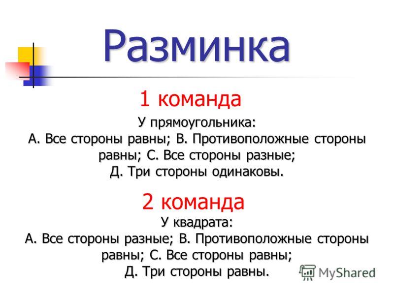 Разминка У прямоугольника: А. Все стороны равны; В. Противоположные стороны равны; С. Все стороны разные; Д. Три стороны одинаковы. У квадрата: А. Все стороны разные; В. Противоположные стороны равны; С. Все стороны равны; Д. Три стороны равны. 1 ком