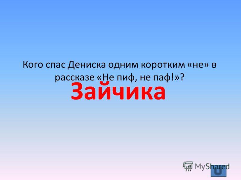 Кого спас Дениска одним коротким «не» в рассказе «Не пиф, не паф!»? Зайчика