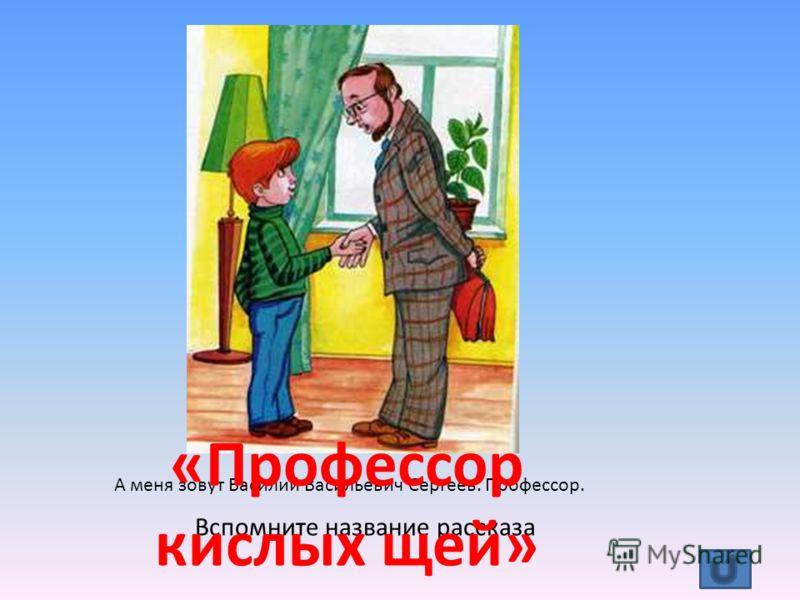 А меня зовут Василий Васильевич Сергеев. Профессор. Вспомните название рассказа «Профессор кислых щей»