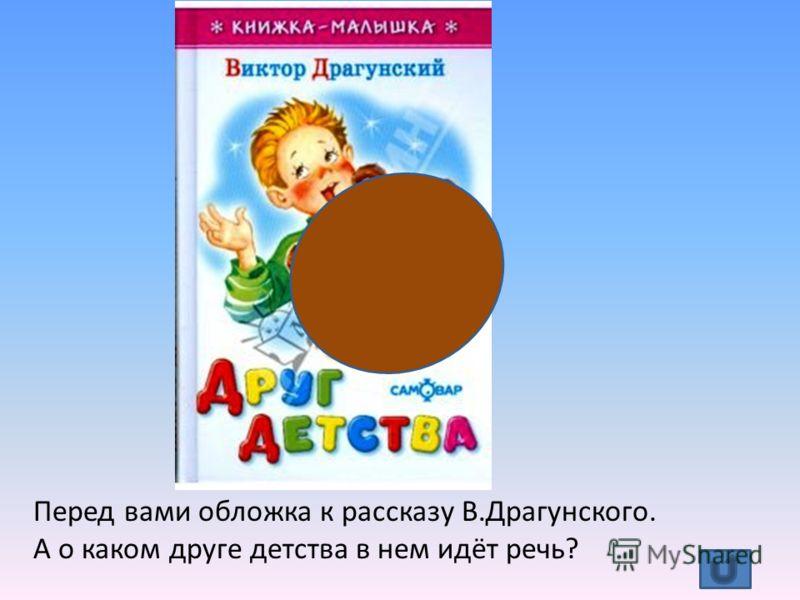 Перед вами обложка к рассказу В.Драгунского. А о каком друге детства в нем идёт речь?