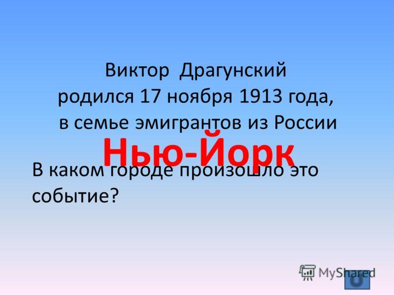 Виктор Драгунский родился 17 ноября 1913 года, в семье эмигрантов из России В каком городе произошло это событие? Нью-Йорк