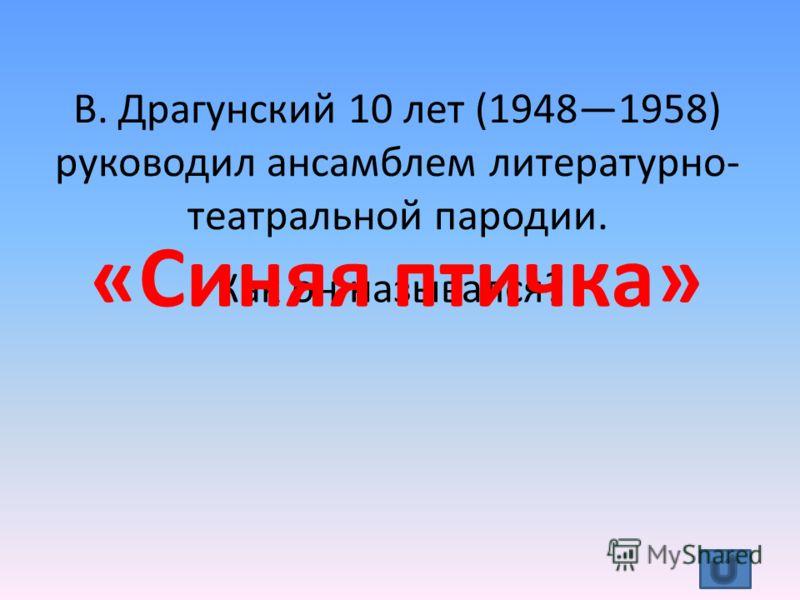 В. Драгунский 10 лет (19481958) руководил ансамблем литературно- театральной пародии. Как он назывался? «Синяя птичка»