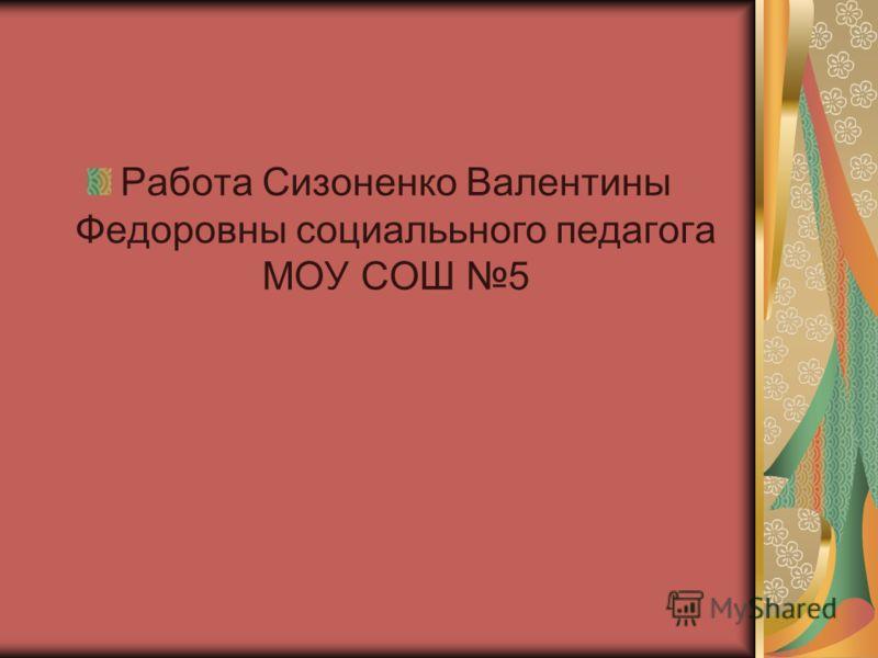 Работа Сизоненко Валентины Федоровны социалььного педагога МОУ СОШ 5