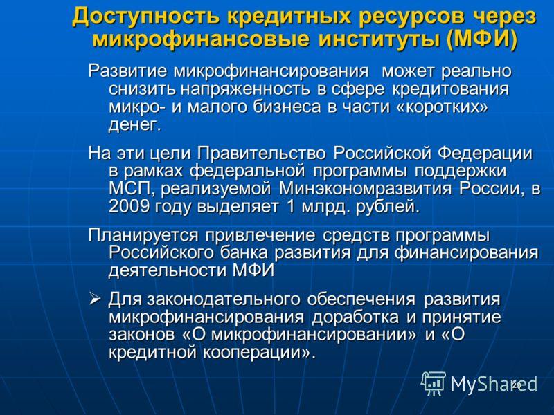 2020 Доступность кредитных ресурсов через микрофинансовые институты (МФИ) Развитие микрофинансирования может реально снизить напряженность в сфере кредитования микро- и малого бизнеса в части «коротких» денег. На эти цели Правительство Российской Фед
