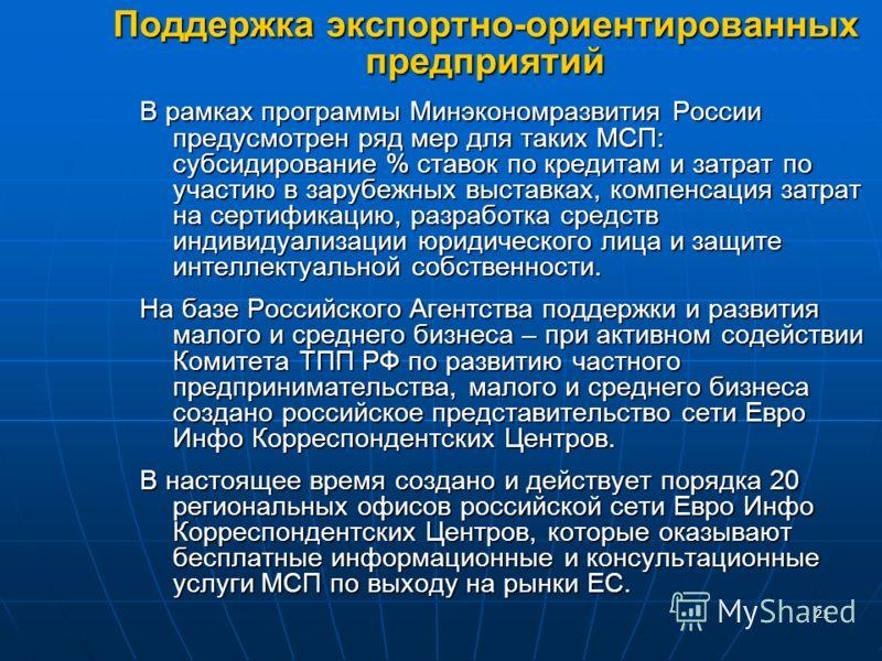 2121 Поддержка экспортно-ориентированных предприятий В рамках программы Минэкономразвития России предусмотрен ряд мер для таких МСП: субсидирование % ставок по кредитам и затрат по участию в зарубежных выставках, компенсация затрат на сертификацию, р