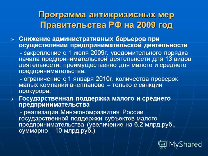 6 Программа антикризисных мер Правительства РФ на 2009 год Снижение административных барьеров при осуществлении предпринимательской деятельности - закрепление с 1 июля 2009г. уведомительного порядка начала предпринимательской деятельности для 13 видо