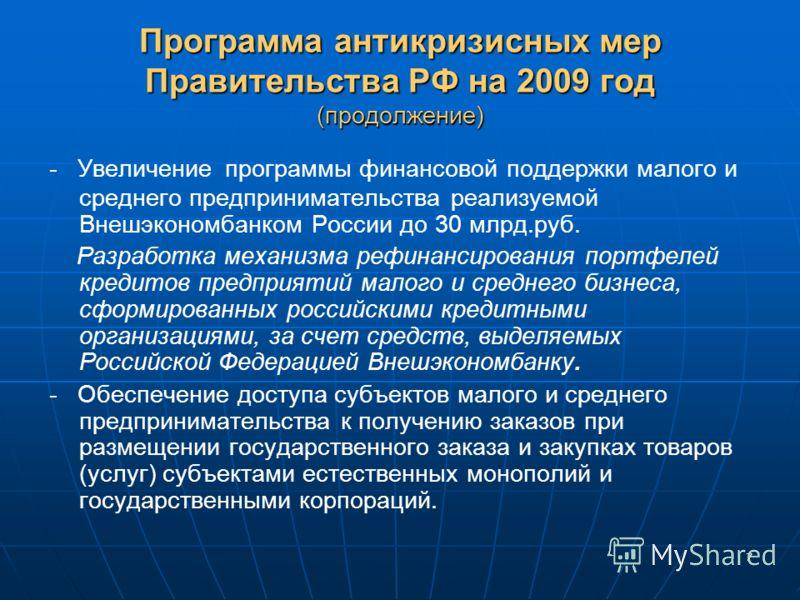 7 Программа антикризисных мер Правительства РФ на 2009 год (продолжение) - Увеличение программы финансовой поддержки малого и среднего предпринимательства реализуемой Внешэкономбанком России до 30 млрд.руб. Разработка механизма рефинансирования портф