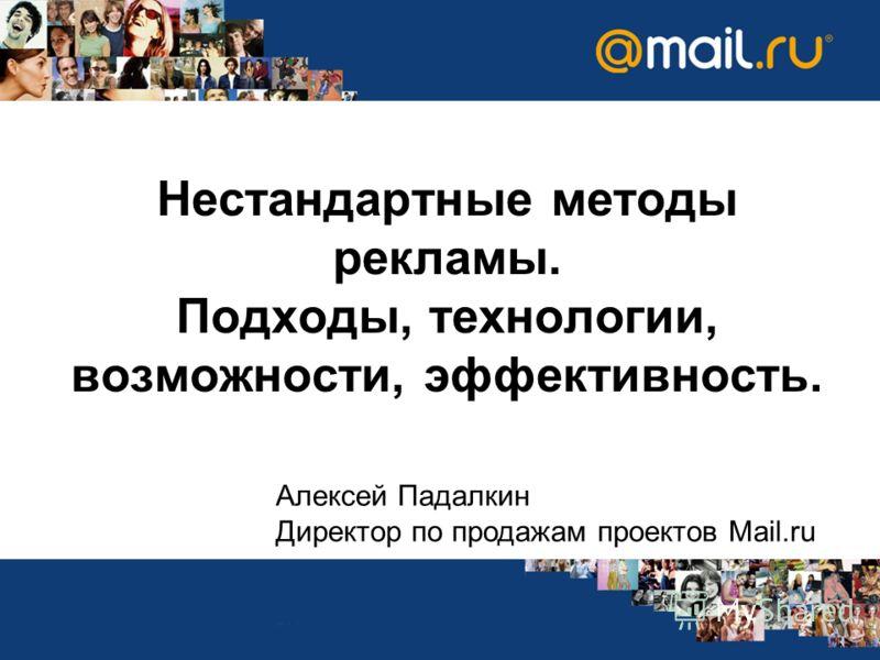 Нестандартные методы рекламы. Подходы, технологии, возможности, эффективность. Алексей Падалкин Директор по продажам проектов Mail.ru