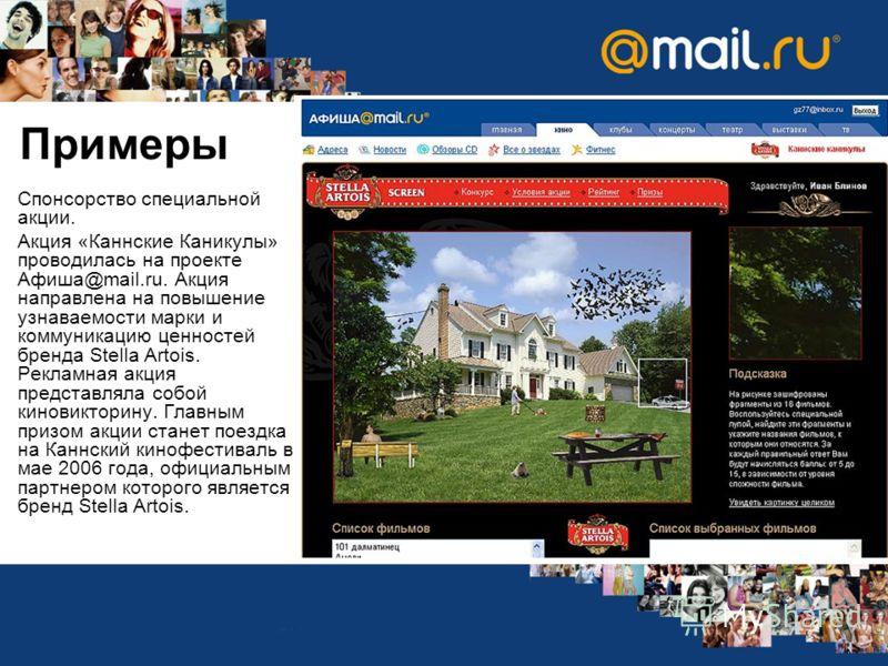Примеры Спонсорство специальной акции. Акция «Каннские Каникулы» проводилась на проекте Афиша@mail.ru. Акция направлена на повышение узнаваемости марки и коммуникацию ценностей бренда Stella Artois. Рекламная акция представляла собой киновикторину. Г
