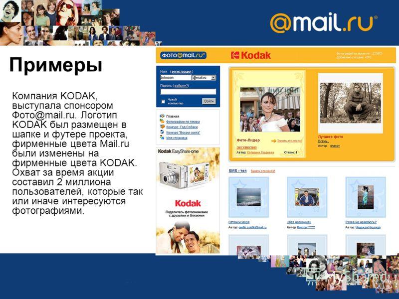 Примеры Компания KODAK, выступала спонсором Фото@mail.ru. Логотип KODAK был размещен в шапке и футере проекта, фирменные цвета Mail.ru были изменены на фирменные цвета KODAK. Охват за время акции составил 2 миллиона пользователей, которые так или ина