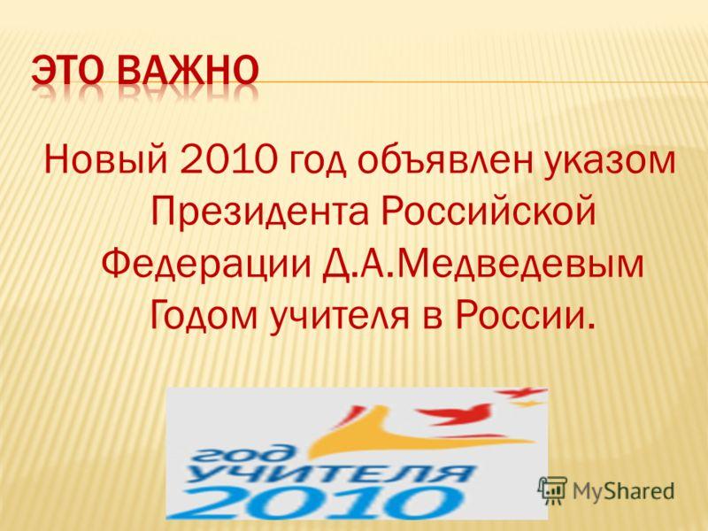 Новый 2010 год объявлен указом Президента Российской Федерации Д.А.Медведевым Годом учителя в России.