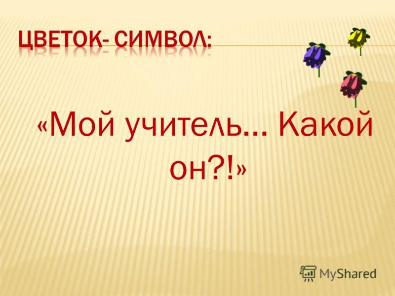 «Мой учитель… Какой он?!»