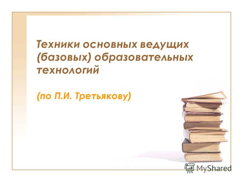 Техники основных ведущих (базовых) образовательных технологий (по П.И. Третьякову)