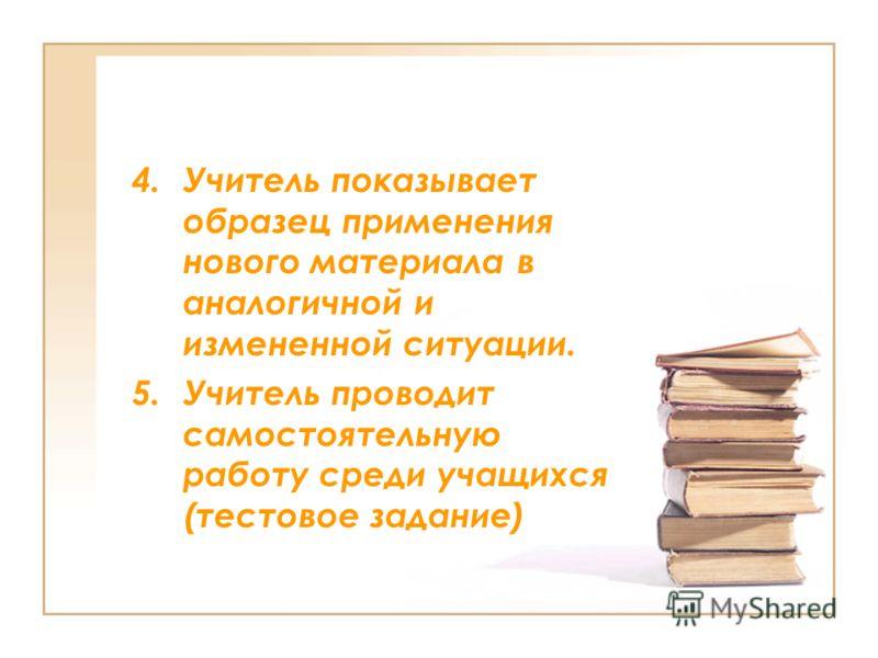 4.Учитель показывает образец применения нового материала в аналогичной и измененной ситуации. 5.Учитель проводит самостоятельную работу среди учащихся (тестовое задание)