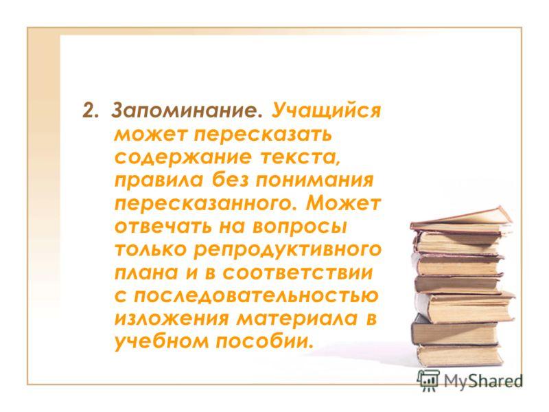 2. Запоминание. Учащийся может пересказать содержание текста, правила без понимания пересказанного. Может отвечать на вопросы только репродуктивного плана и в соответствии с последовательностью изложения материала в учебном пособии.