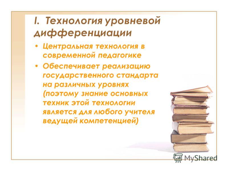 I. Технология уровневой дифференциации Центральная технология в современной педагогике Обеспечивает реализацию государственного стандарта на различных уровнях (поэтому знание основных техник этой технологии является для любого учителя ведущей компете