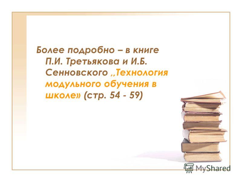 Более подробно – в книге П.И. Третьякова и И.Б. Сенновского,,Технология модульного обучения в школе» (стр. 54 - 59)