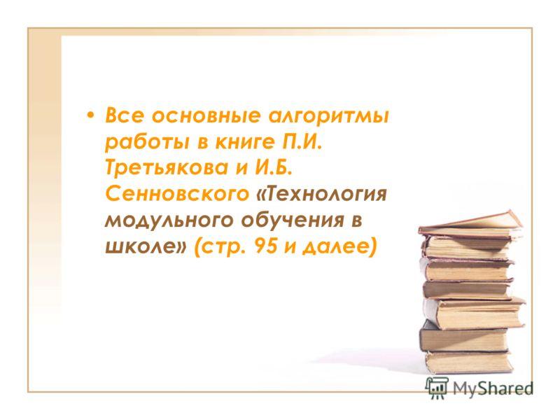 Все основные алгоритмы работы в книге П.И. Третьякова и И.Б. Сенновского «Технология модульного обучения в школе» (стр. 95 и далее)