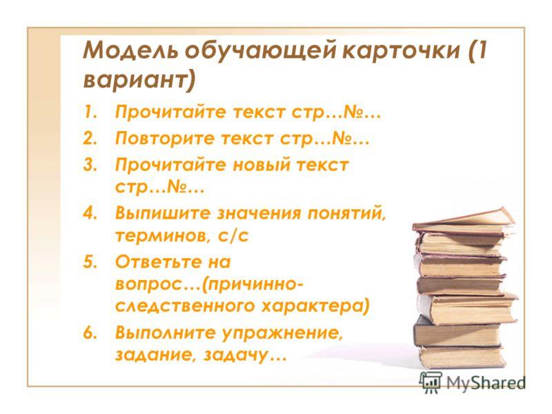 Модель обучающей карточки (1 вариант) 1.Прочитайте текст стр…… 2.Повторите текст стр…… 3.Прочитайте новый текст стр…… 4.Выпишите значения понятий, терминов, с/с 5.Ответьте на вопрос…(причинно- следственного характера) 6.Выполните упражнение, задание,