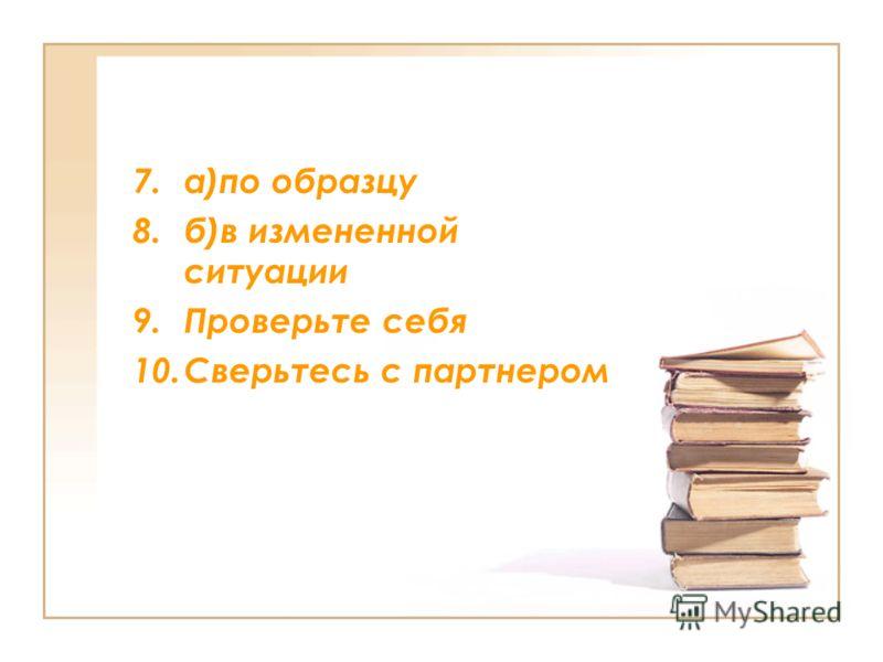 7.а)по образцу 8.б)в измененной ситуации 9.Проверьте себя 10.Сверьтесь с партнером