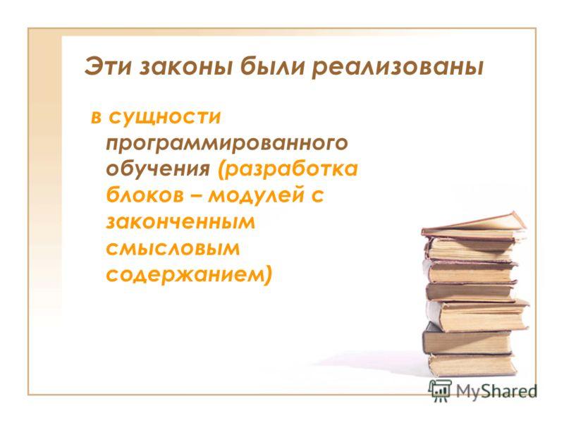 Эти законы были реализованы в сущности программированного обучения (разработка блоков – модулей с законченным смысловым содержанием)