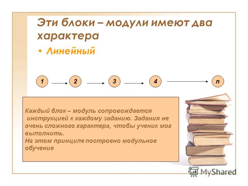 Эти блоки – модули имеют два характера Линейный 1234n Каждый блок – модуль сопровождается инструкцией к каждому заданию. Задания не очень сложного характера, чтобы ученик мог выполнить. На этом принципе построено модульное обучение