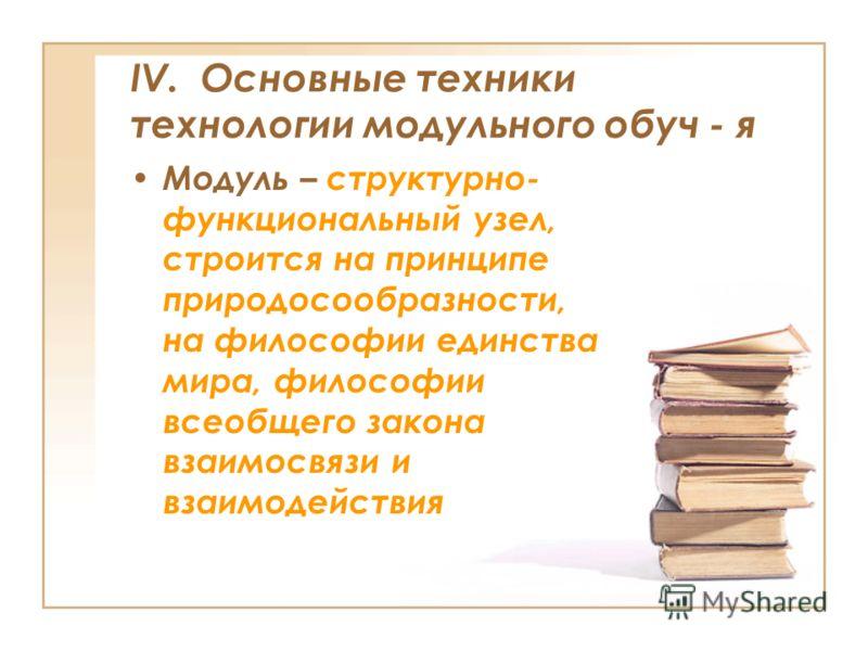 IV. Основные техники технологии модульного обуч - я Модуль – структурно- функциональный узел, строится на принципе природосообразности, на философии единства мира, философии всеобщего закона взаимосвязи и взаимодействия