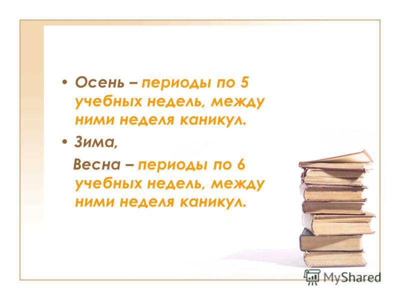 Осень – периоды по 5 учебных недель, между ними неделя каникул. Зима, Весна – периоды по 6 учебных недель, между ними неделя каникул.