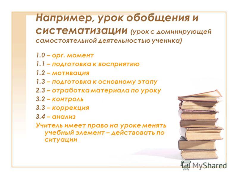 Например, урок обобщения и систематизации (урок с доминирующей самостоятельной деятельностью ученика) 1.0 – орг. момент 1.1 – подготовка к восприятию 1.2 – мотивация 1.3 – подготовка к основному этапу 2.3 – отработка материала по уроку 3.2 – контроль