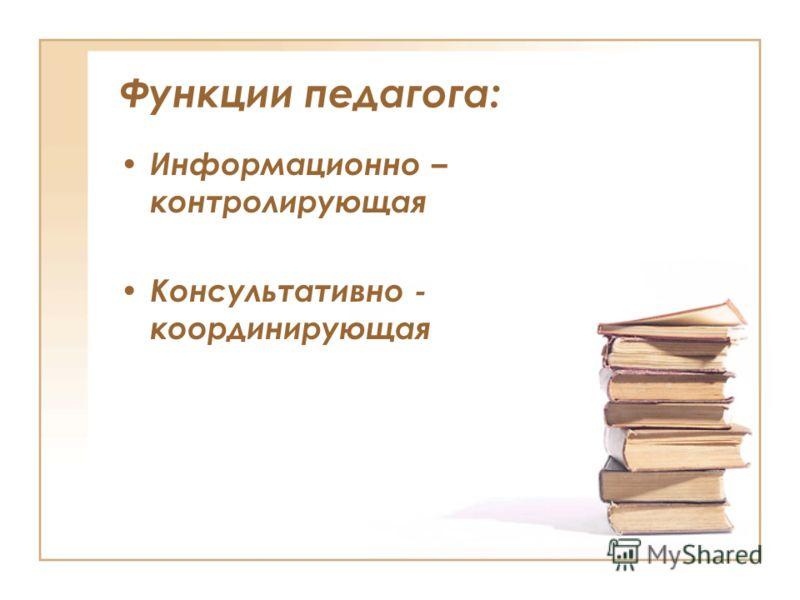 Функции педагога: Информационно – контролирующая Консультативно - координирующая