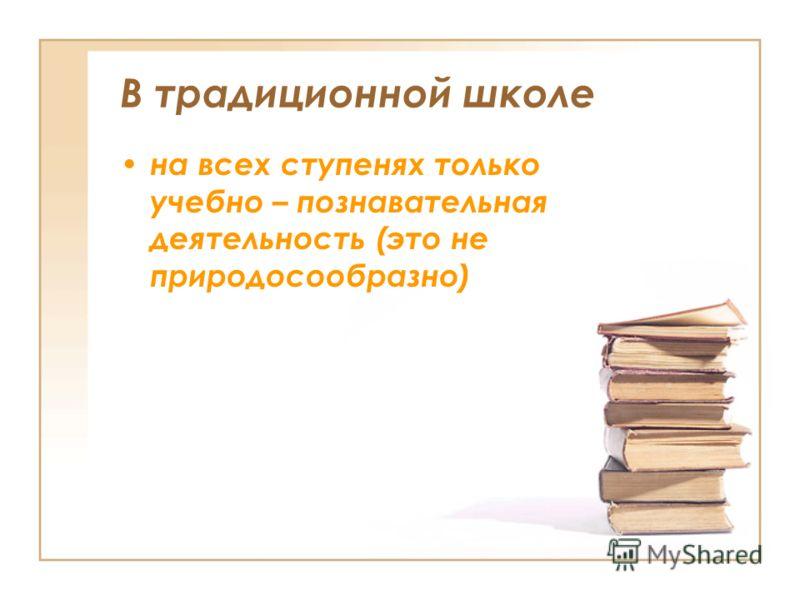 В традиционной школе на всех ступенях только учебно – познавательная деятельность (это не природосообразно)