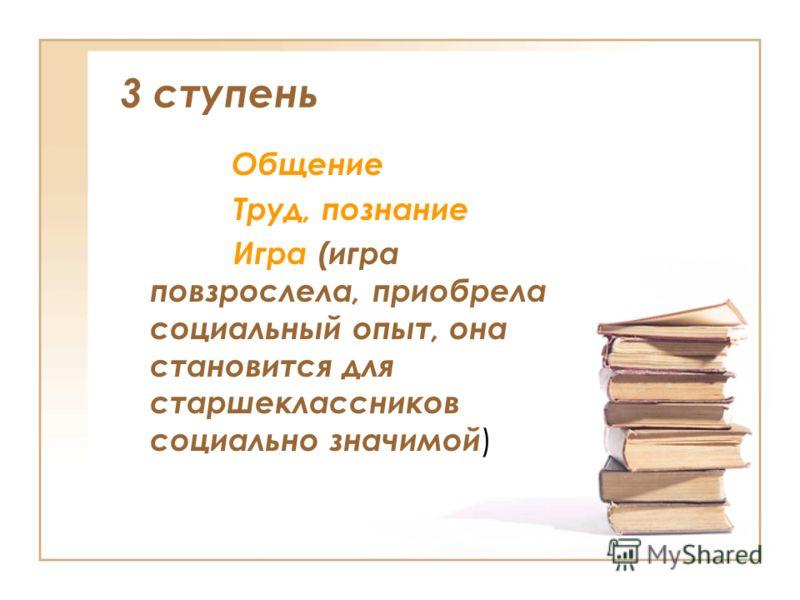 3 ступень Общение Труд, познание Игра (игра повзрослела, приобрела социальный опыт, она становится для старшеклассников социально значимой )