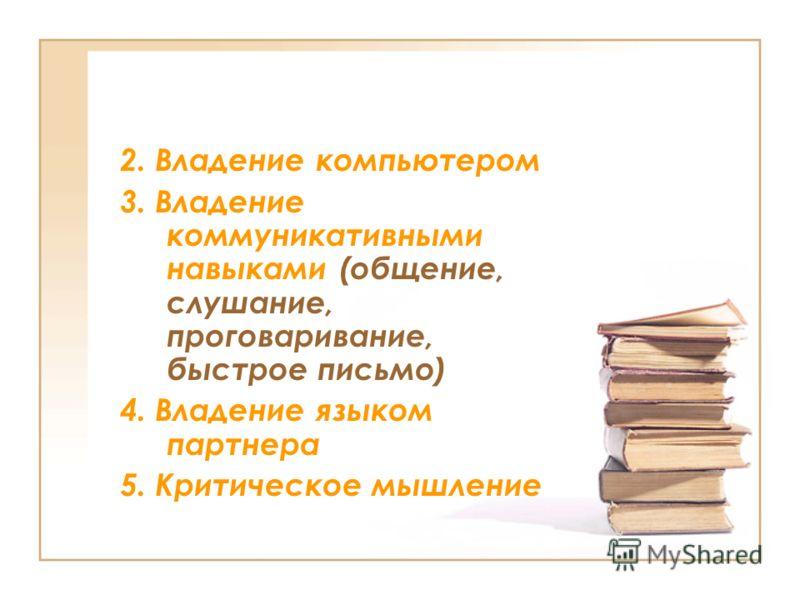 2. Владение компьютером 3. Владение коммуникативными навыками (общение, слушание, проговаривание, быстрое письмо) 4. Владение языком партнера 5. Критическое мышление