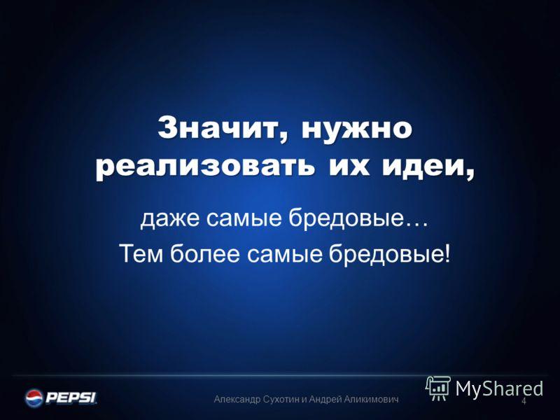 Значит, нужно реализовать их идеи, даже самые бредовые… Тем более самые бредовые! 4 Александр Сухотин и Андрей Аликимович