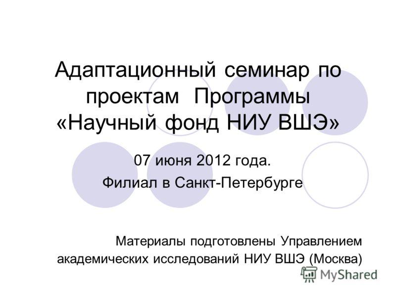 Адаптационный семинар по проектам Программы «Научный фонд НИУ ВШЭ» 07 июня 2012 года. Филиал в Санкт-Петербурге Материалы подготовлены Управлением академических исследований НИУ ВШЭ (Москва)