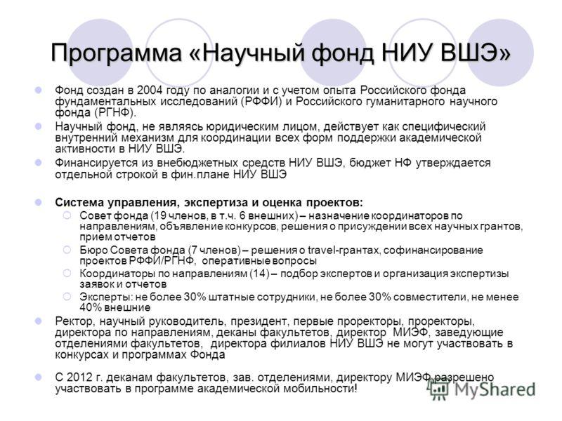 Программа «Научный фонд НИУ ВШЭ» Фонд создан в 2004 году по аналогии и с учетом опыта Российского фонда фундаментальных исследований (РФФИ) и Российского гуманитарного научного фонда (РГНФ). Научный фонд, не являясь юридическим лицом, действует как с