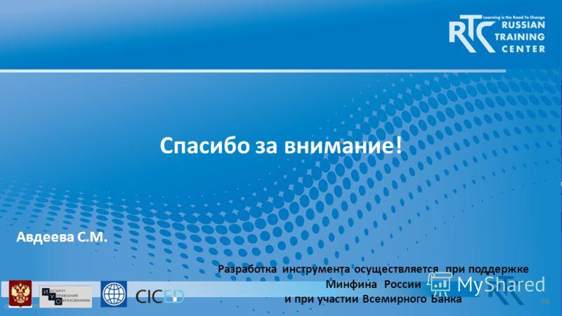 Разработка инструмента осуществляется при поддержке Минфина России и при участии Всемирного Банка Спасибо за внимание! Авдеева С.М. 39