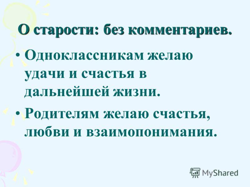 О старости: без комментариев. Одноклассникам желаю удачи и счастья в дальнейшей жизни. Родителям желаю счастья, любви и взаимопонимания.
