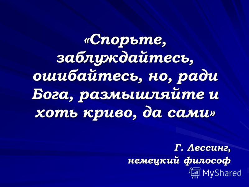 «Спорьте, заблуждайтесь, ошибайтесь, но, ради Бога, размышляйте и хоть криво, да сами» Г. Лессинг, немецкий философ