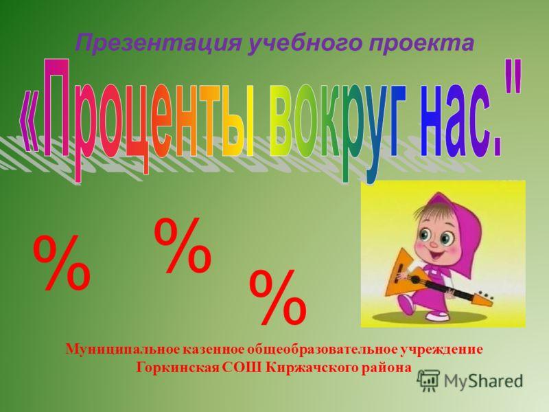Презентация учебного проекта Муниципальное казенное общеобразовательное учреждение Горкинская СОШ Киржачского района % % %