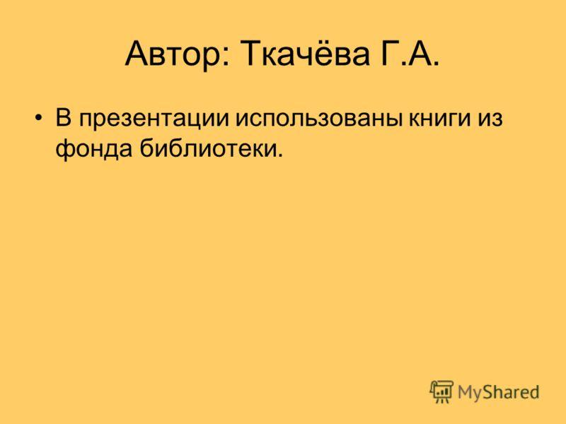 Автор: Ткачёва Г.А. В презентации использованы книги из фонда библиотеки.