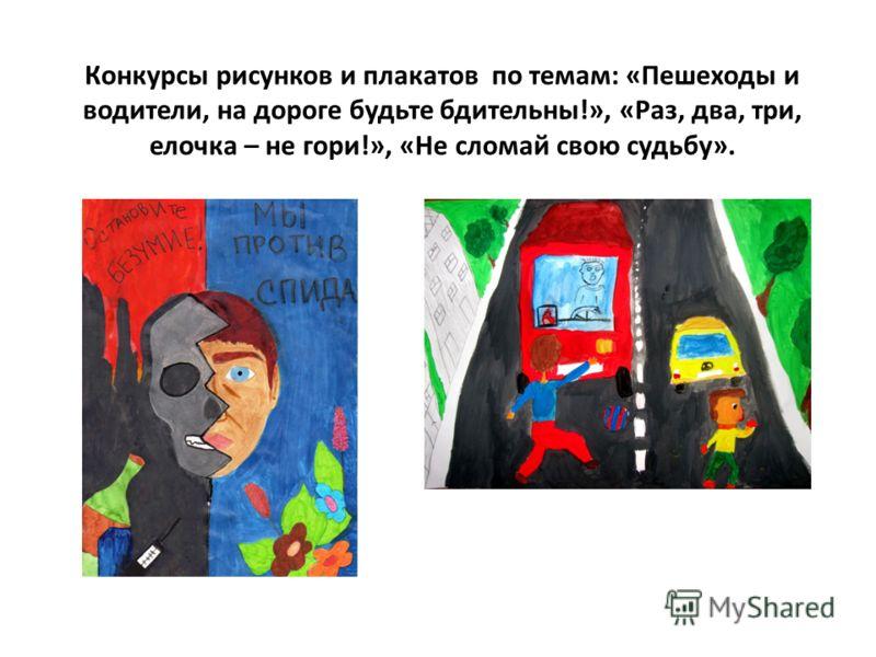 Конкурсы рисунков и плакатов по темам: «Пешеходы и водители, на дороге будьте бдительны!», «Раз, два, три, елочка – не гори!», «Не сломай свою судьбу».