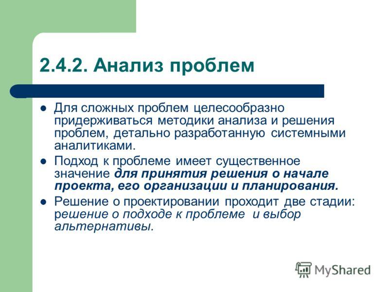 2.4.2. Анализ проблем Для сложных проблем целесообразно придерживаться методики анализа и решения проблем, детально разработанную системными аналитиками. Подход к проблеме имеет существенное значение для принятия решения о начале проекта, его организ